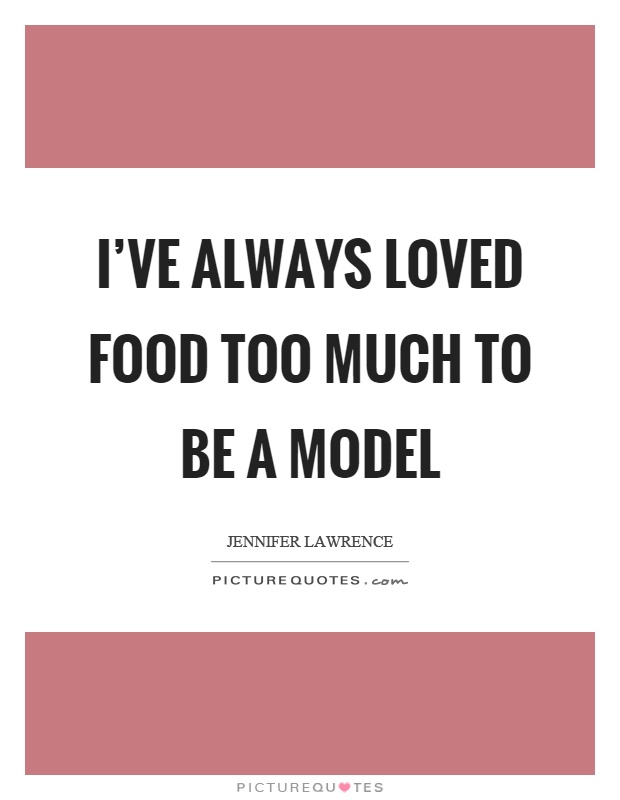 I've always loved food too much to be a model Picture Quote #1