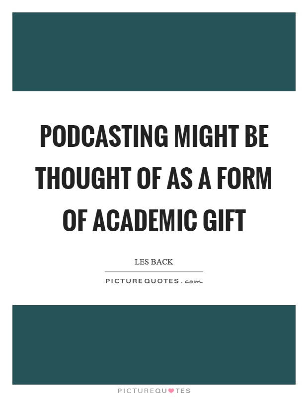 Podcasting might be thought of as a form of academic gift Picture Quote #1