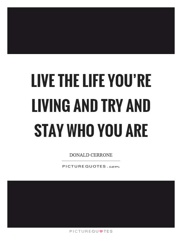 Live the life you're living and try and stay who you are Picture Quote #1