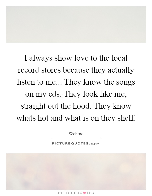 I always show love to the local record stores because they actually listen to me... They know the songs on my cds. They look like me, straight out the hood. They know whats hot and what is on they shelf Picture Quote #1
