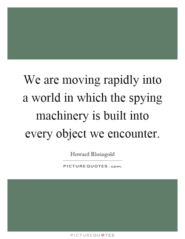 We are moving rapidly into a world in which the spying machinery is built into every object we encounter Picture Quote #1