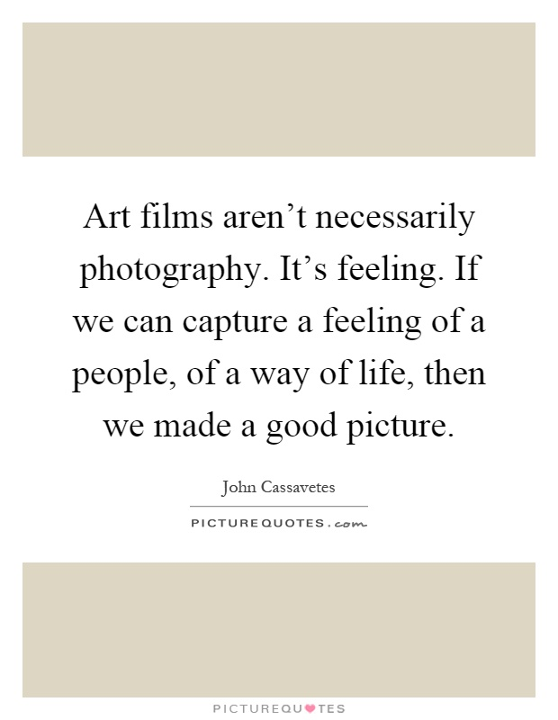 Art films aren't necessarily photography. It's feeling. If we can capture a feeling of a people, of a way of life, then we made a good picture Picture Quote #1