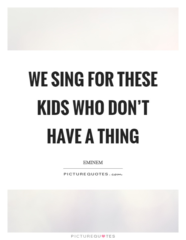 We sing for these kids who don't have a thing Picture Quote #1