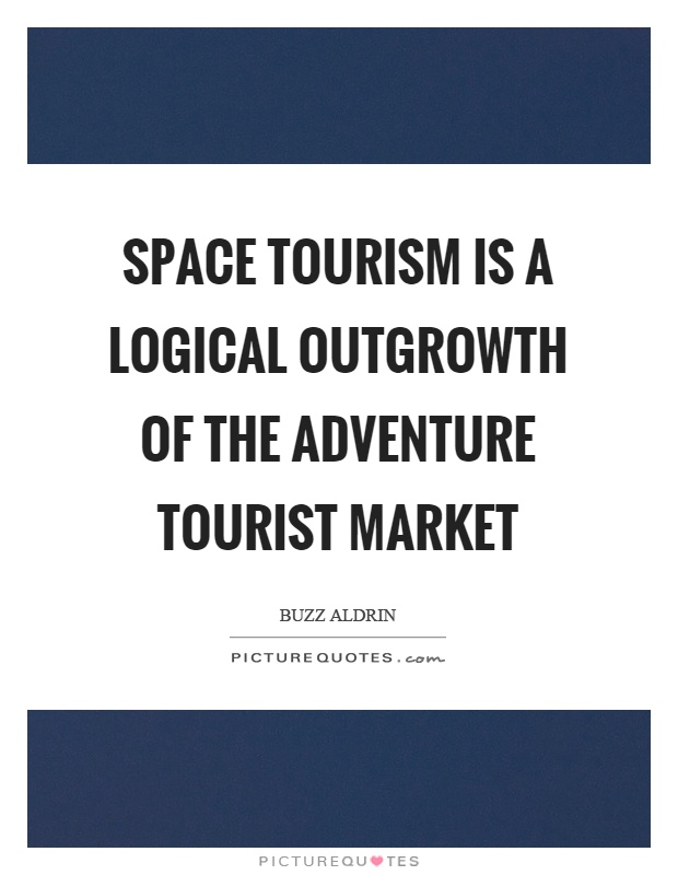 Space tourism is a logical outgrowth of the adventure tourist market Picture Quote #1