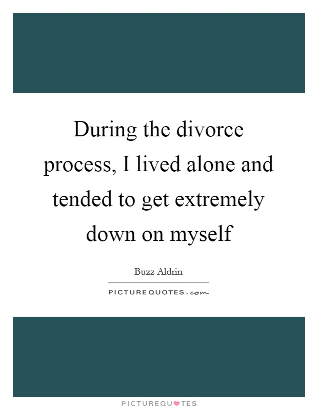 During the divorce process, I lived alone and tended to get extremely down on myself Picture Quote #1