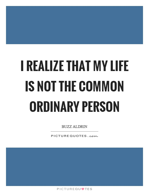 I realize that my life is not the common ordinary person Picture Quote #1