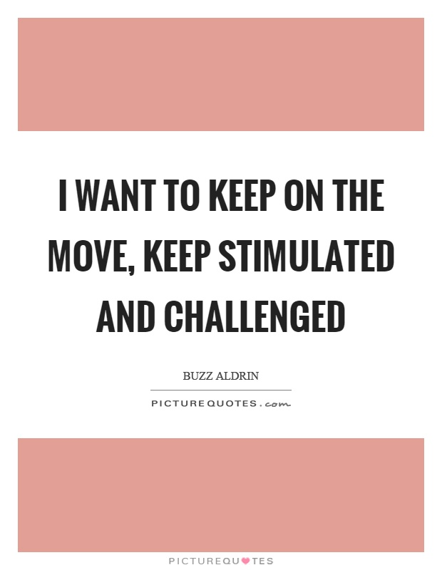 I want to keep on the move, keep stimulated and challenged Picture Quote #1