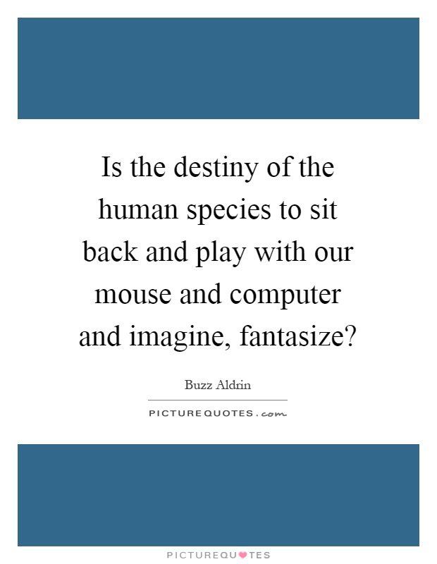 Is the destiny of the human species to sit back and play with our mouse and computer and imagine, fantasize? Picture Quote #1