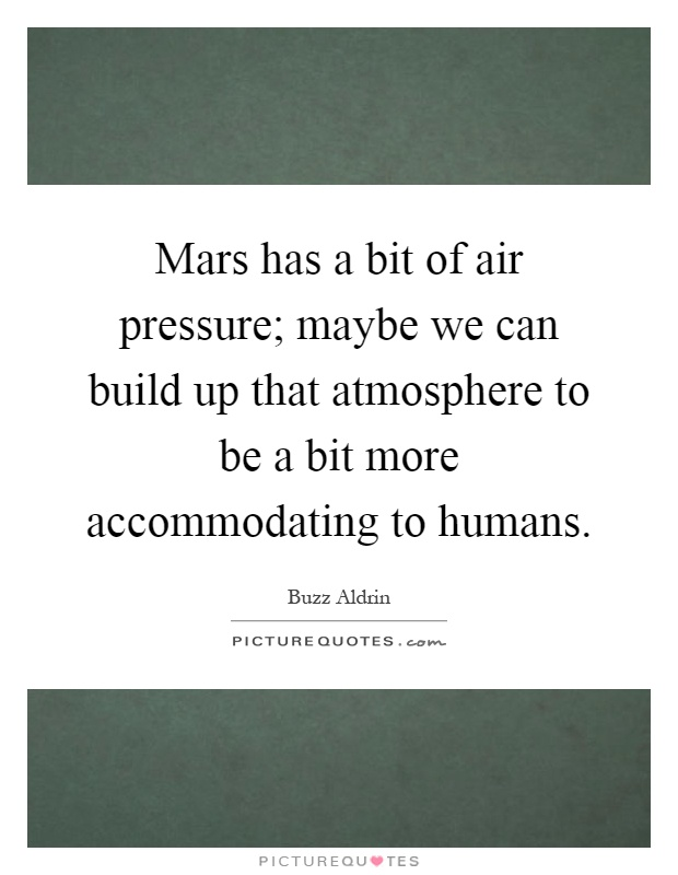 Mars has a bit of air pressure; maybe we can build up that atmosphere to be a bit more accommodating to humans Picture Quote #1
