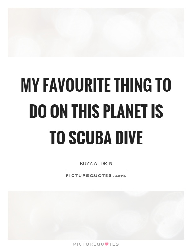 My favourite thing to do on this planet is to scuba dive Picture Quote #1