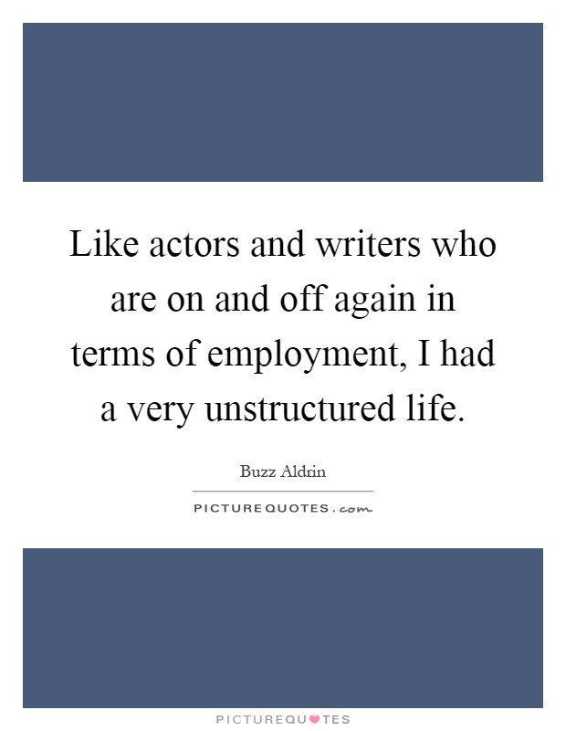 Like actors and writers who are on and off again in terms of employment, I had a very unstructured life Picture Quote #1