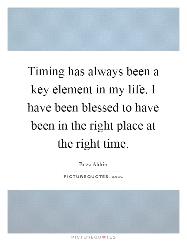 Timing has always been a key element in my life. I have been blessed to have been in the right place at the right time Picture Quote #1