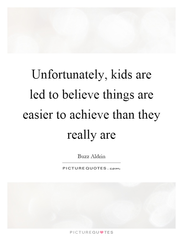Unfortunately, kids are led to believe things are easier to achieve than they really are Picture Quote #1