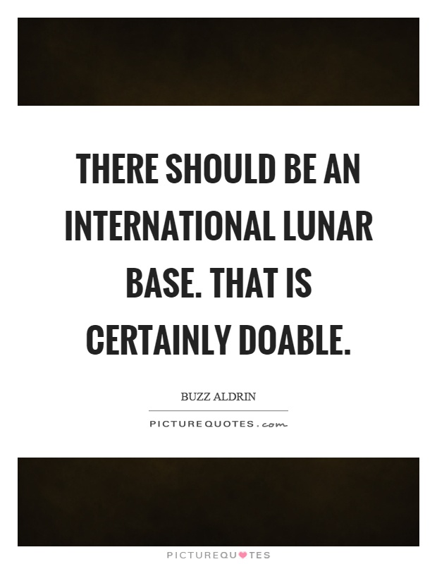 There should be an international lunar base. That is certainly doable Picture Quote #1