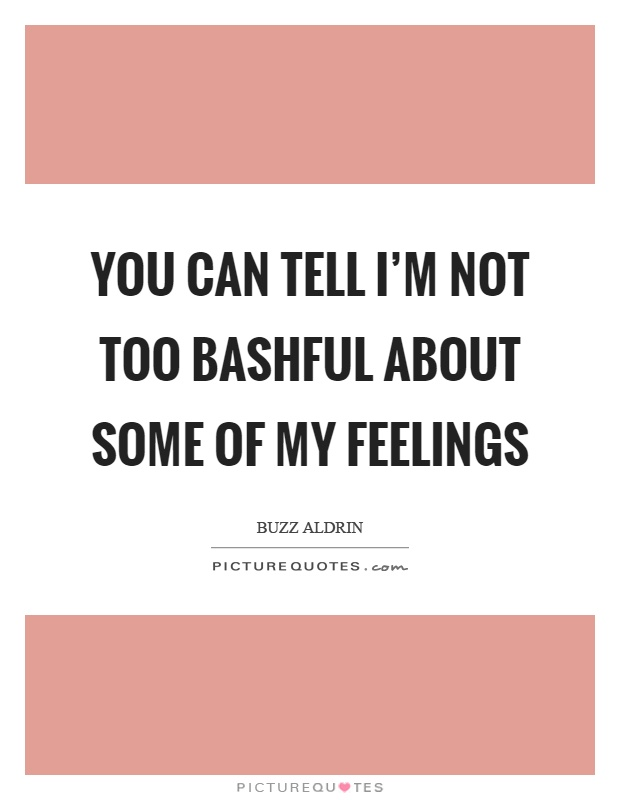 You can tell I'm not too bashful about some of my feelings Picture Quote #1