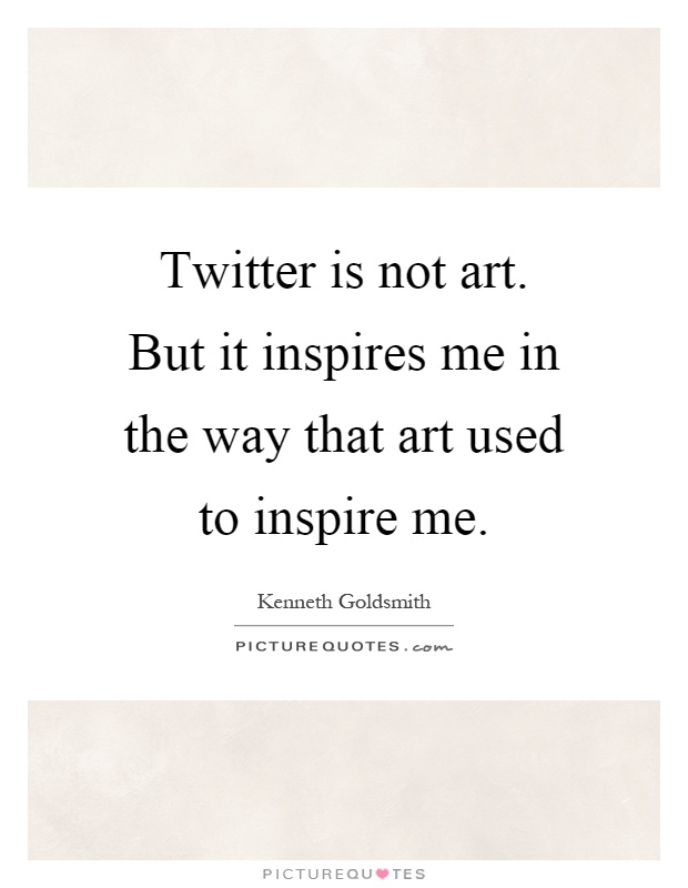 Twitter is not art. But it inspires me in the way that art used to inspire me Picture Quote #1
