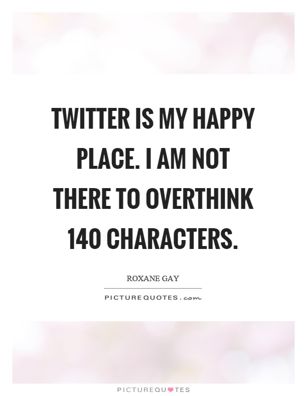 Twitter Is My Happy Place I Am Not There To Overthink 140