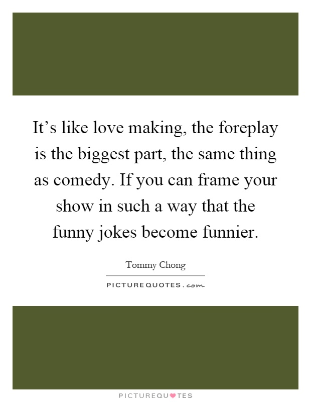 It's like love making, the foreplay is the biggest part, the same thing as comedy. If you can frame your show in such a way that the funny jokes become funnier Picture Quote #1