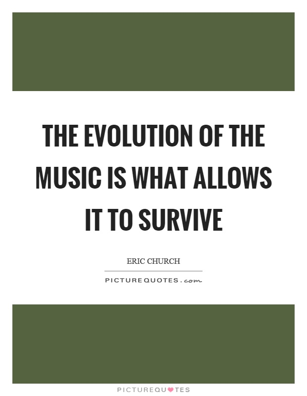 The evolution of the music is what allows it to survive Picture Quote #1