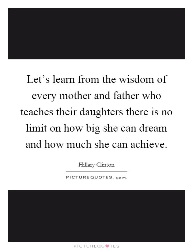 Let's learn from the wisdom of every mother and father who teaches their daughters there is no limit on how big she can dream and how much she can achieve Picture Quote #1
