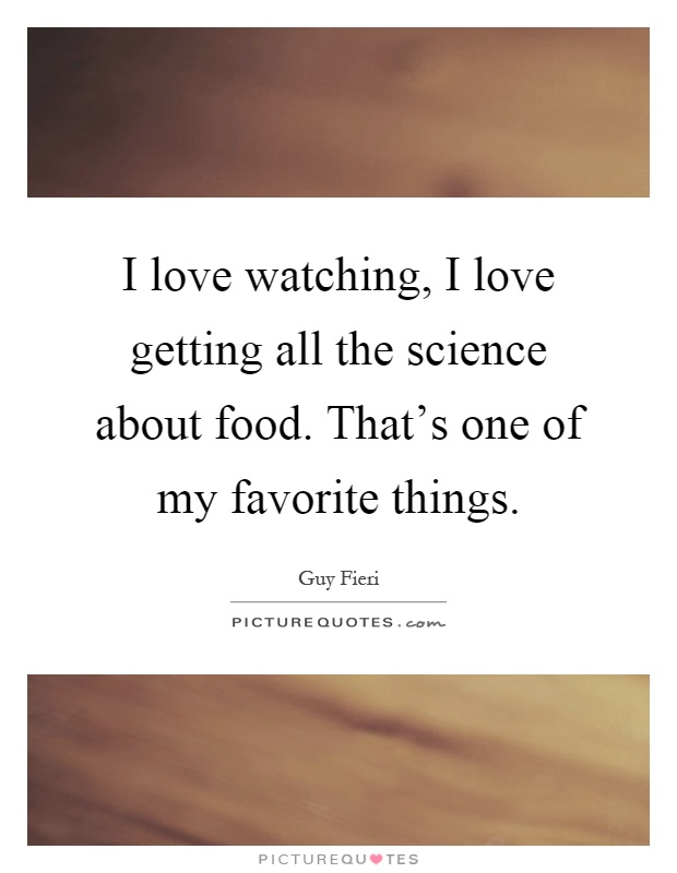 I love watching, I love getting all the science about food. That's one of my favorite things Picture Quote #1