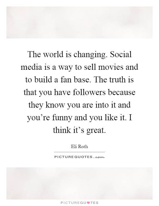 The world is changing. Social media is a way to sell movies and to build a fan base. The truth is that you have followers because they know you are into it and you're funny and you like it. I think it's great Picture Quote #1