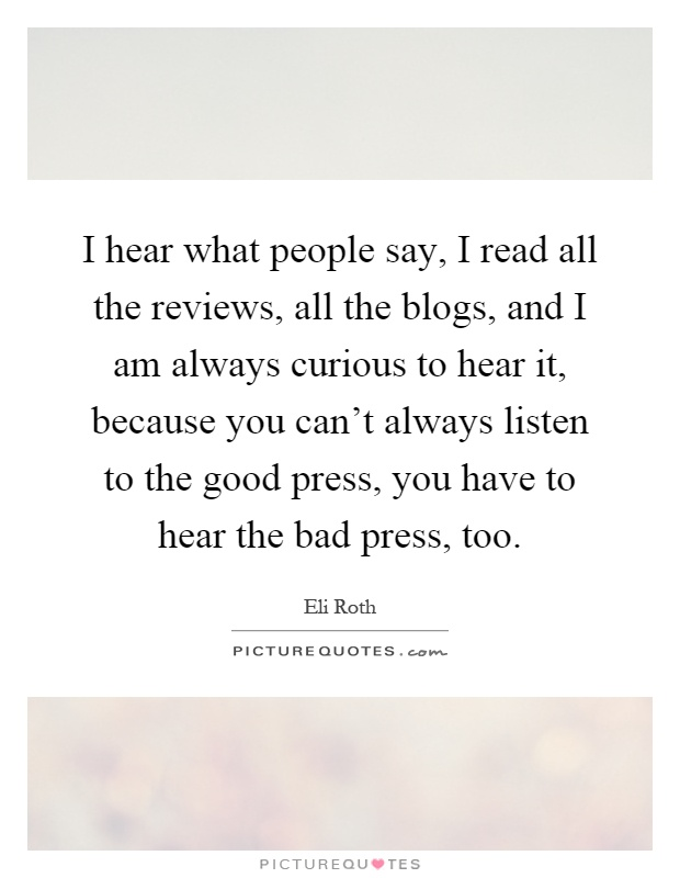 I hear what people say, I read all the reviews, all the blogs, and I am always curious to hear it, because you can't always listen to the good press, you have to hear the bad press, too Picture Quote #1