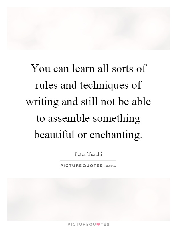 You can learn all sorts of rules and techniques of writing and still not be able to assemble something beautiful or enchanting Picture Quote #1