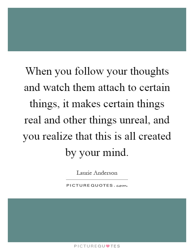 When you follow your thoughts and watch them attach to certain things, it makes certain things real and other things unreal, and you realize that this is all created by your mind Picture Quote #1