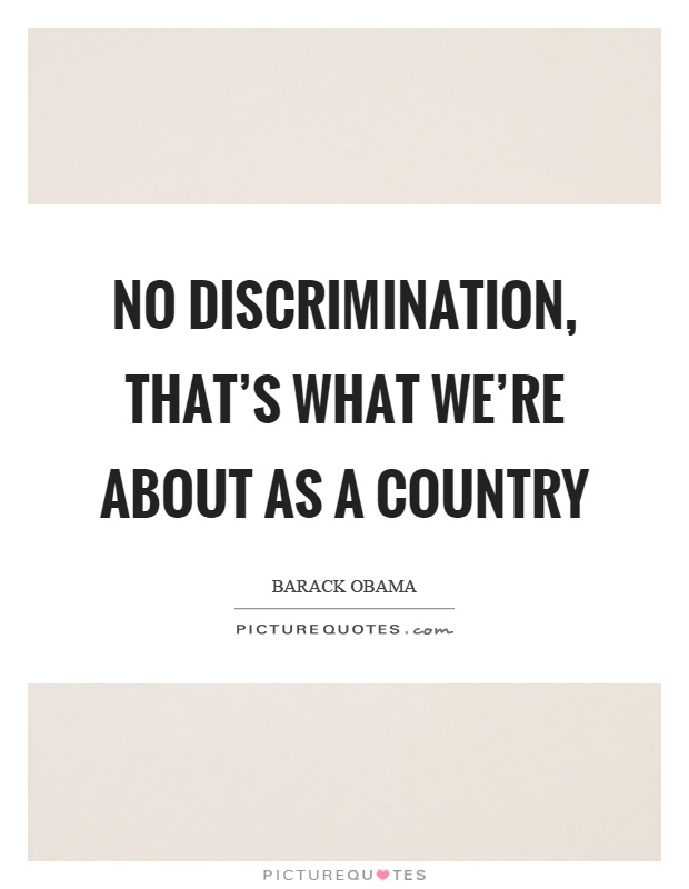 No discrimination, that's what we're about as a country Picture Quote #1