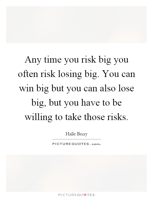 Any time you risk big you often risk losing big. You can win big but you can also lose big, but you have to be willing to take those risks Picture Quote #1