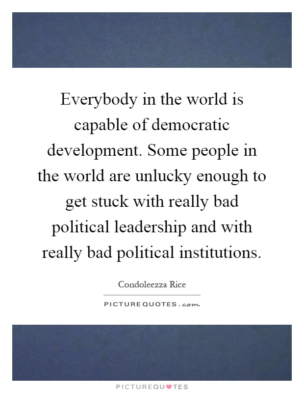 Everybody in the world is capable of democratic development. Some people in the world are unlucky enough to get stuck with really bad political leadership and with really bad political institutions Picture Quote #1