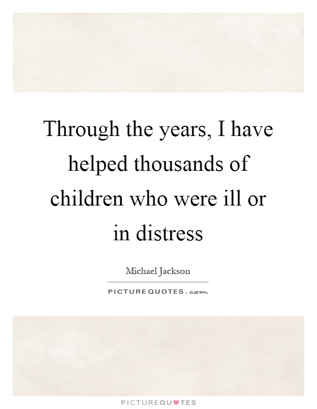 Through the years, I have helped thousands of children who were ill or in distress Picture Quote #1
