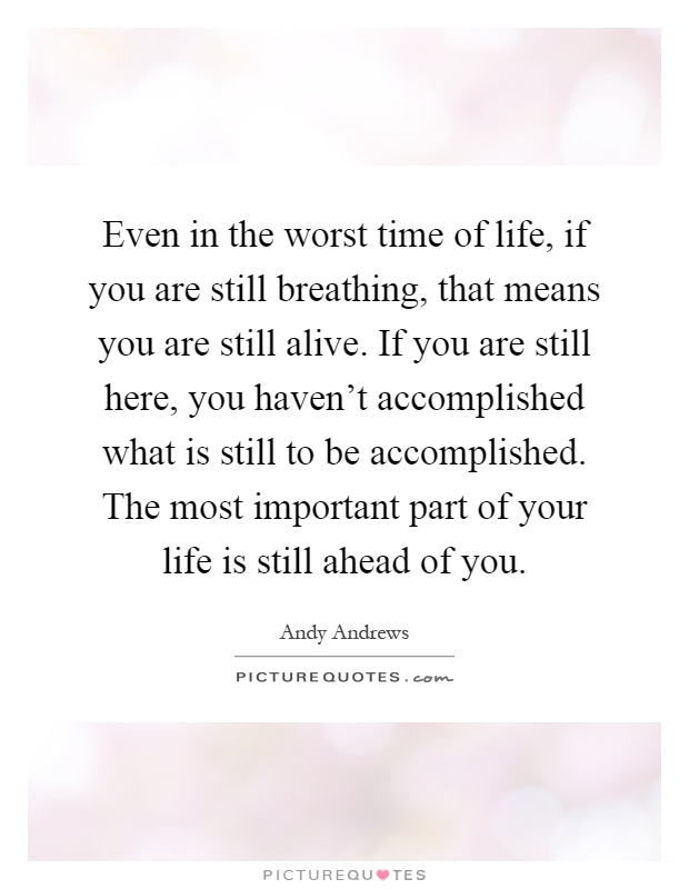 Even in the worst time of life, if you are still breathing, that means you are still alive. If you are still here, you haven't accomplished what is still to be accomplished. The most important part of your life is still ahead of you Picture Quote #1