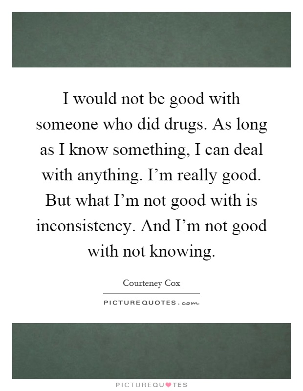 I would not be good with someone who did drugs. As long as I know something, I can deal with anything. I'm really good. But what I'm not good with is inconsistency. And I'm not good with not knowing Picture Quote #1