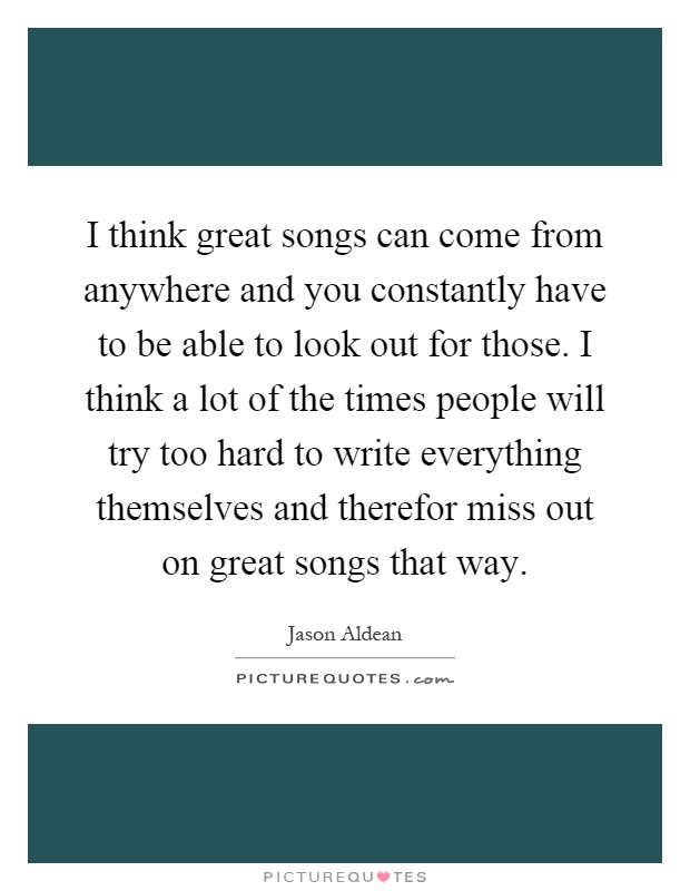 I think great songs can come from anywhere and you constantly have to be able to look out for those. I think a lot of the times people will try too hard to write everything themselves and therefor miss out on great songs that way Picture Quote #1