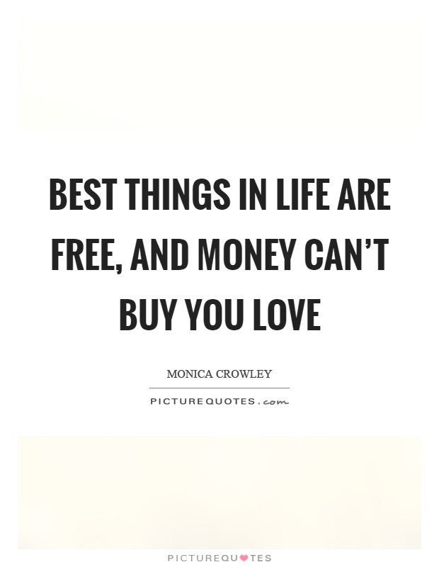Best things in life are free, and money can't buy you love Picture Quote #1