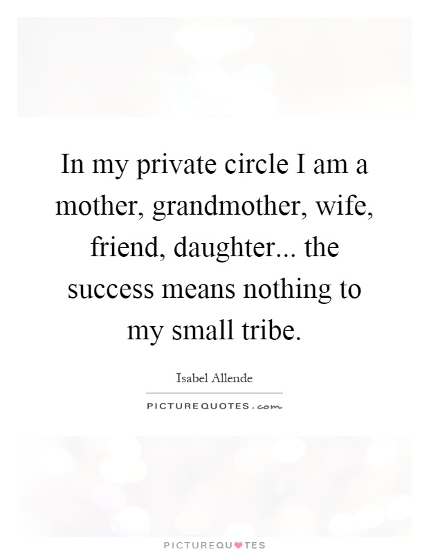 In my private circle I am a mother, grandmother, wife, friend, daughter... the success means nothing to my small tribe Picture Quote #1