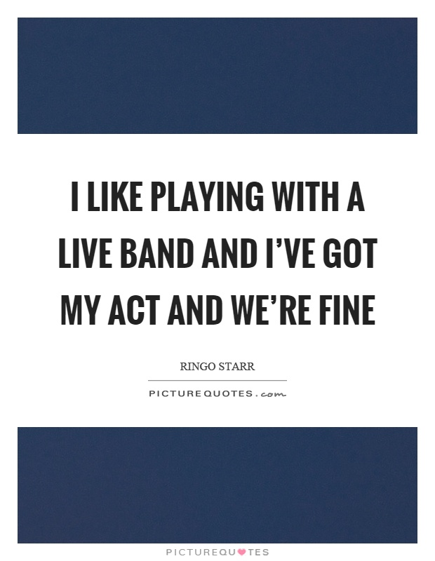 I like playing with a live band and I've got my act and we're fine Picture Quote #1