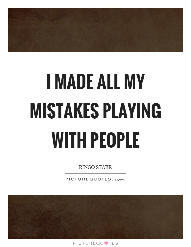 I made all my mistakes playing with people Picture Quote #1