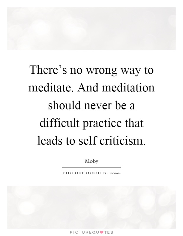 There's no wrong way to meditate. And meditation should never be a difficult practice that leads to self criticism Picture Quote #1