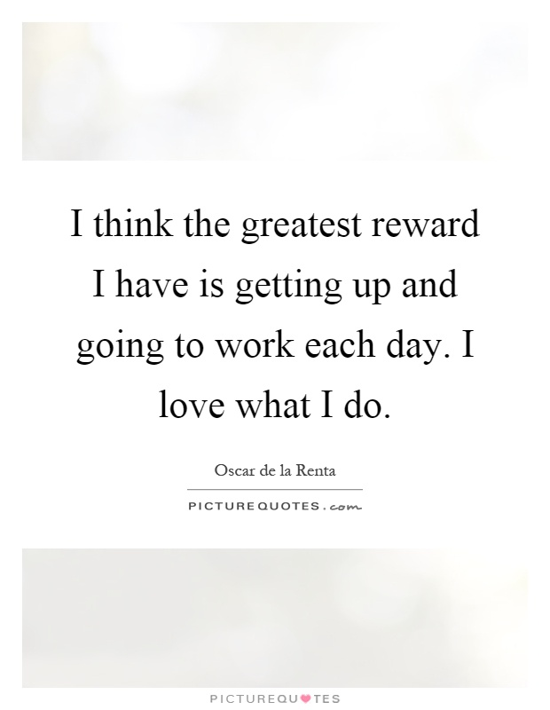 I think the greatest reward I have is getting up and going to work each day. I love what I do Picture Quote #1