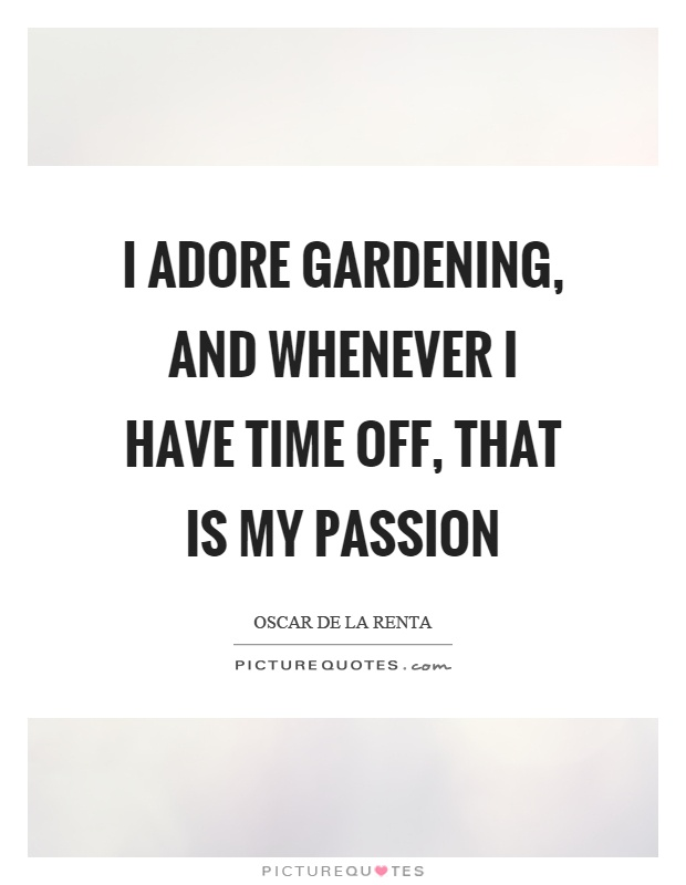 I adore gardening, and whenever I have time off, that is my passion Picture Quote #1