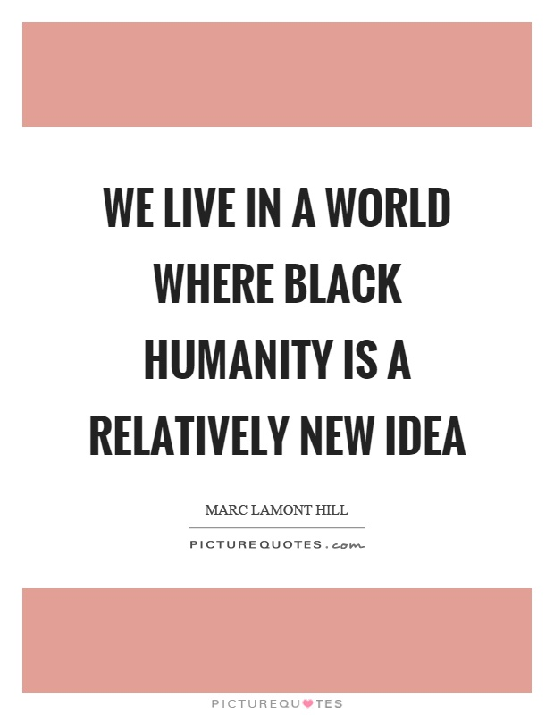 We live in a world where black humanity is a relatively new idea Picture Quote #1
