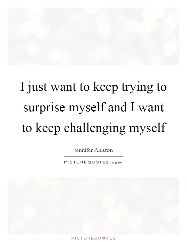 I just want to keep trying to surprise myself and I want to keep challenging myself Picture Quote #1