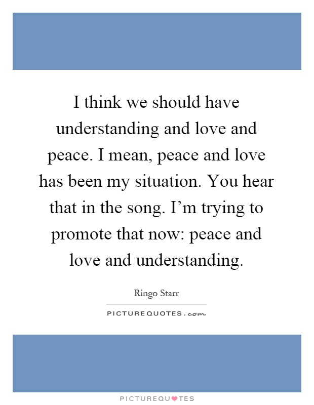 I think we should have understanding and love and peace. I mean, peace and love has been my situation. You hear that in the song. I'm trying to promote that now: peace and love and understanding Picture Quote #1