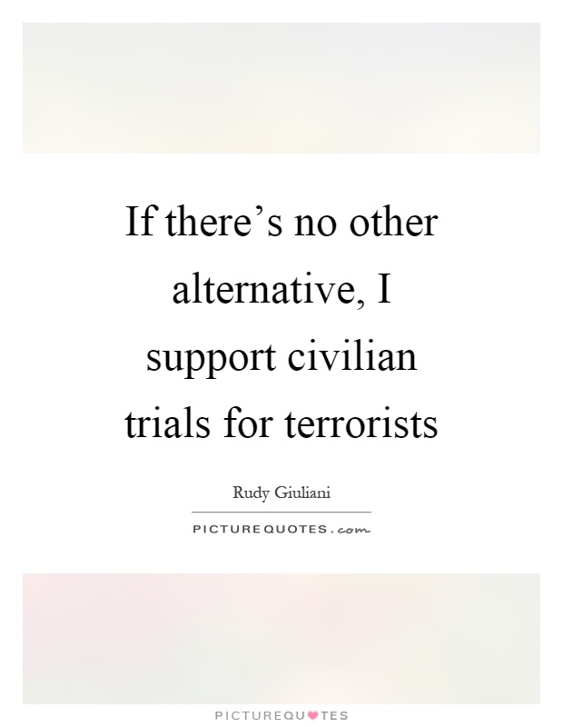 If there's no other alternative, I support civilian trials for terrorists Picture Quote #1