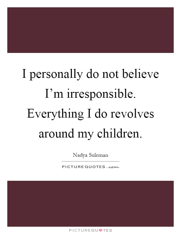 I personally do not believe I'm irresponsible. Everything I do revolves around my children Picture Quote #1