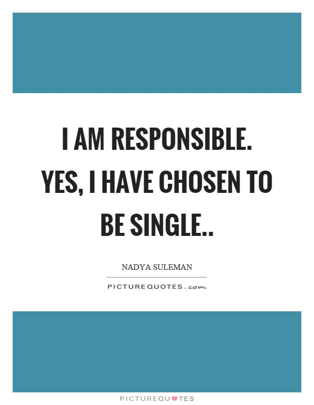 I am responsible. Yes, I have chosen to be single Picture Quote #1