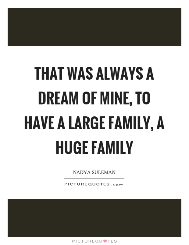That was always a dream of mine, to have a large family, a huge family Picture Quote #1